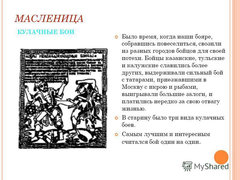 МАСЛЕНИЦА КУЛАЧНЫЕ БОИ Было время, когда наши бояре, собравшись повеселиться, свозили из разных городов бойцов для своей потехи. Бойцы казанские, тульские и калужские славились более других, выдерживали сильный бой с татарами, приезжавшими в Москву с