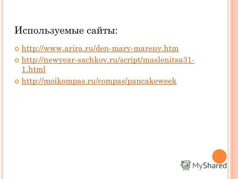 Используемые сайты: http://www.arira.ru/den-mary-mareny.htm http://newyear-sachkov.ru/script/maslenitsa31- 1. html http://newyear-sachkov.ru/script/maslenitsa31- 1. html http://moikompas.ru/compas/pancakeweek