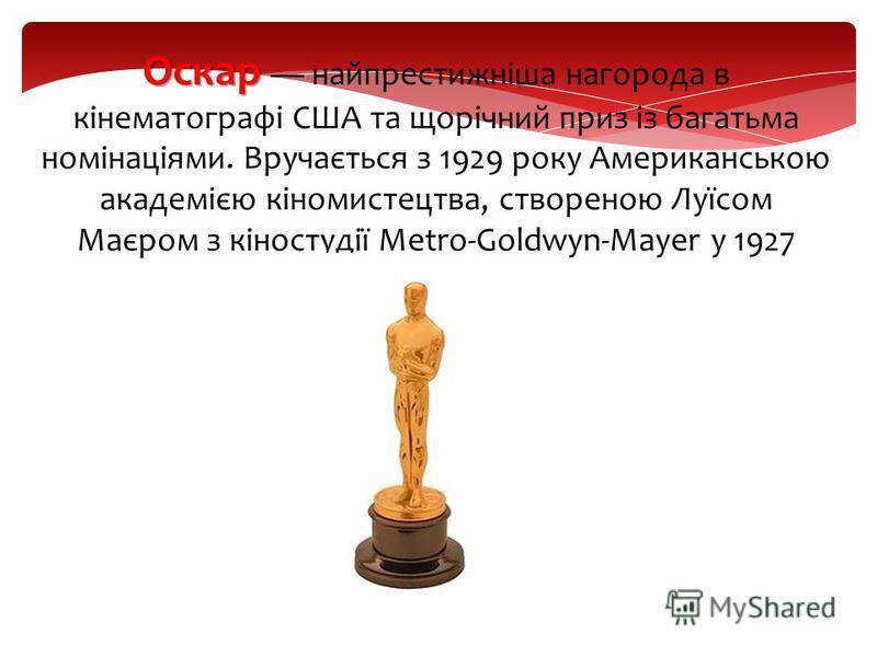 Оскар Оскар найпрестижніша нагорода в кінематографі США та щорічний приз із багатьма номінаціями. Вручається з 1929 року Американською академією кіномистецтва, створеною Луїсом Маєром з кіностудії Metro-Goldwyn-Mayer у 1927