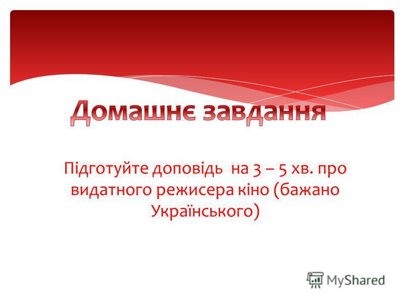 Підготуйте доповідь на 3 – 5 хв. про видатного режисера кіно (бажано Українського)