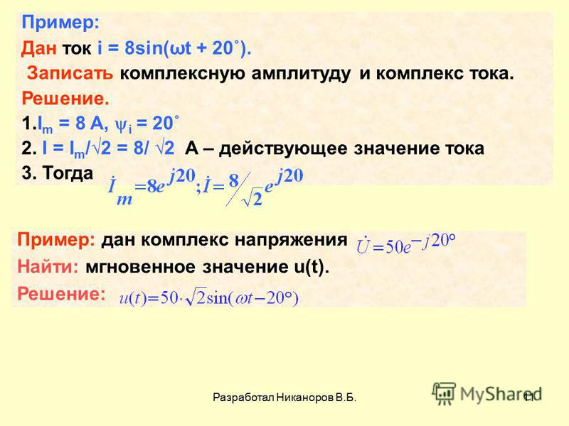 Разработал Никаноров В.Б.11 Пример: Дан ток i = 8sin(ωt + 20˚). Записать комплексную амплитуду и комплекс тока. Решение. 1. I m = 8 A, i = 20˚ 2. I = I m /2 = 8/ 2 A – действующее значение тока 3. Тогда Пример: дан комплекс напряжения Найти: мгновенн