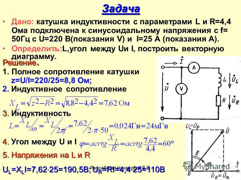 Разработал Никаноров В.Б.26 Задача Дано: катушка индуктивности с параметрами L и R=4,4 Ома подключена к синусоидальному напряжения с f= 50Гц с U=220 В(показания V) и I=25 А (показания А). Определить:L,угол между Uи I, построить векторную диаграмму. Р