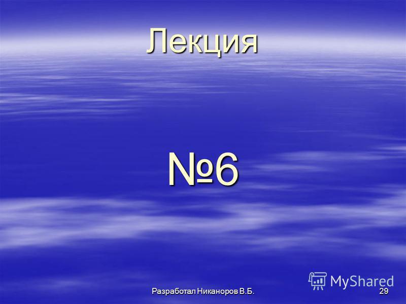 Разработал Никаноров В.Б.29 Лекция 6