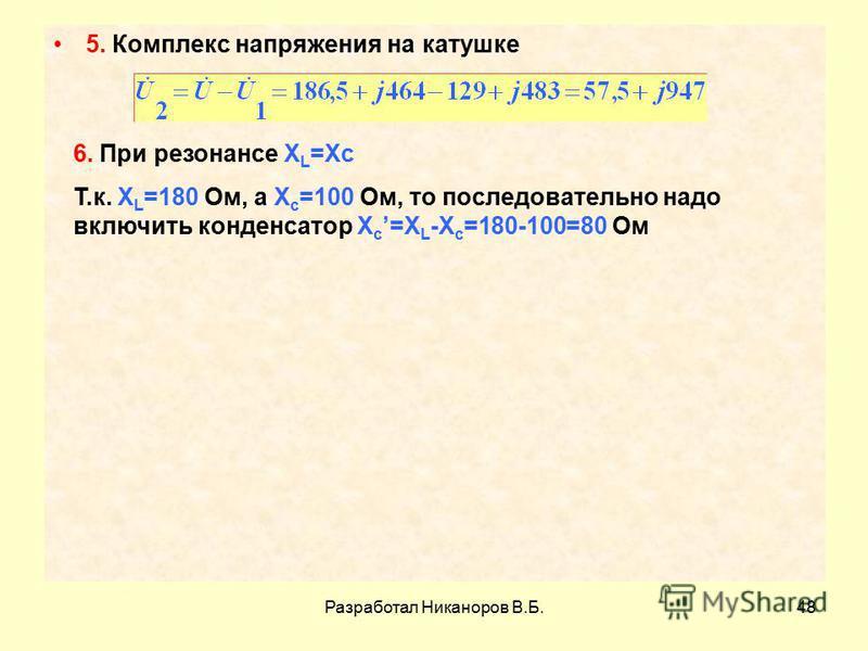 Разработал Никаноров В.Б.48 5. Комплекс напряжения на катушке 6. При резонансе X L =Xc Т.к. X L =180 Ом, а X c =100 Ом, то последовательно надо включить конденсатор X c =X L -X c =180-100=80 Ом