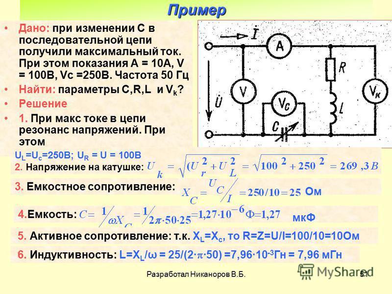 Разработал Никаноров В.Б.51 Пример Дано: при изменении С в последовательной цепи получили максимальный ток. При этом показания А = 10А, V = 100В, Vс =250В. Частота 50 Гц Найти: параметры C,R,L и V k ? Решение 1. При макс токе в цепи резонанс напряжен