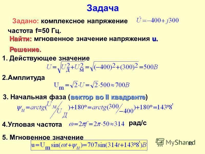 Разработал Никаноров В.Б.55 Задача Задано: комплексное напряжение частота f=50 Гц. Найти: мгновенныеное значение напряжения u. Решение. 1. Действующее значение 2. Амплитуда 3. Начальная фаза (вектор во II квадранте) 4. Угловая частота рад/с 5. Мгнове