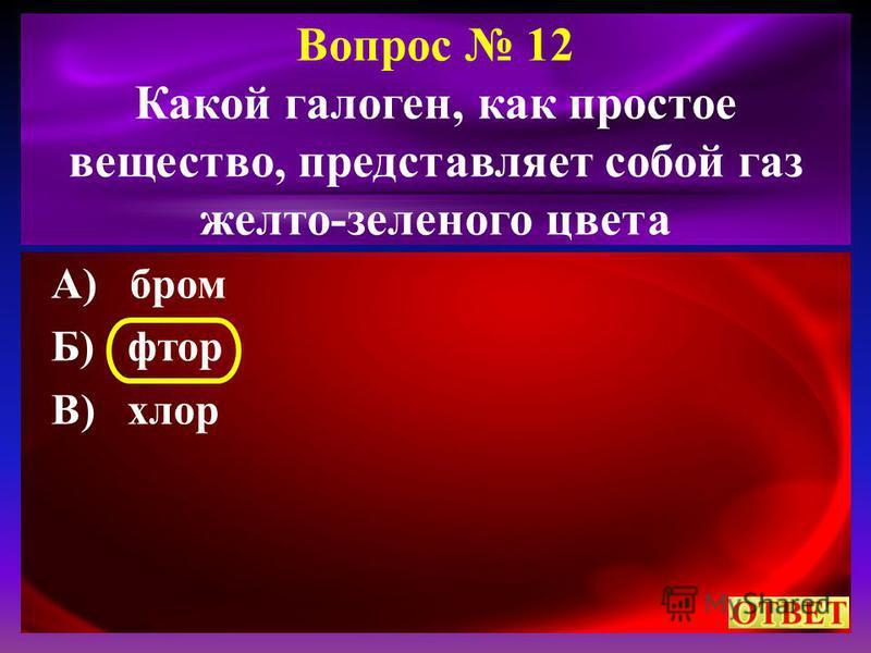 Вопрос 12 Какой галоген, как простое вещество, представляет собой газ желто-зеленого цвета А) бром Б) фтор В) хлор