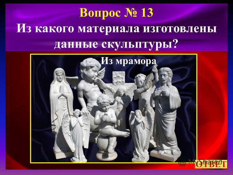 Вопрос 13 Из какого материала изготовлены данные скульптуры? Из мрамора