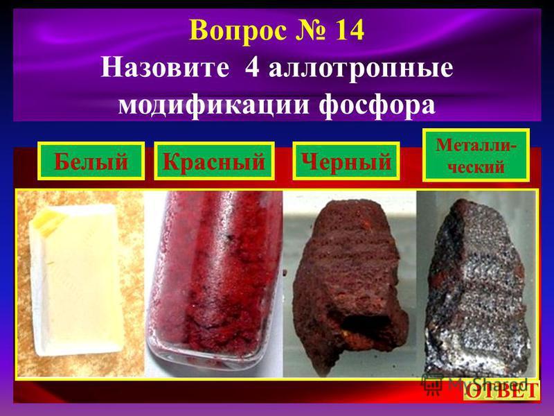 Вопрос 14 Назовите 4 аллотропные модификации фосфора Белый КрасныйЧерный Металли- ческий