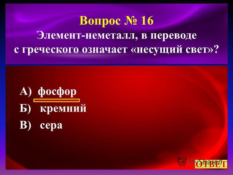 Вопрос 16 Элемент-неметалл, в переводе с греческого означает «несущий свет»? А) фосфор Б) кремний В) сера