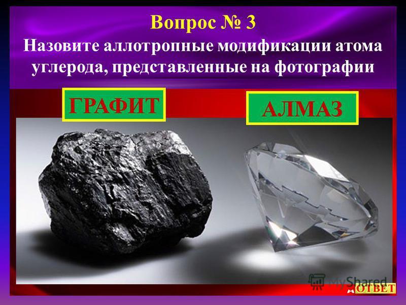 Вопрос 3 Назовите аллотропные модификации атома углерода, представленные на фотографии АЛМАЗ ГРАФИТ