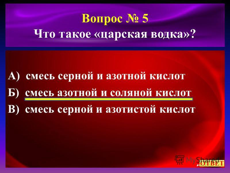 Вопрос 5 Что такое «царская водка»? А) смесь серной и азотной кислот Б) смесь азотной и соляной кислот В) смесь серной и азотистой кислот
