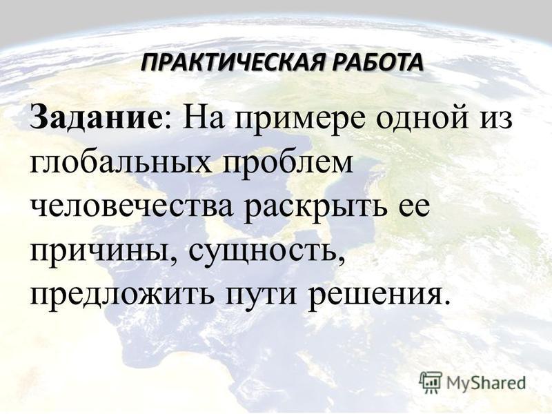 ПРАКТИЧЕСКАЯ РАБОТА Задание: На примере одной из глобальных проблем человечества раскрыть ее причины, сущность, предложить пути решения.