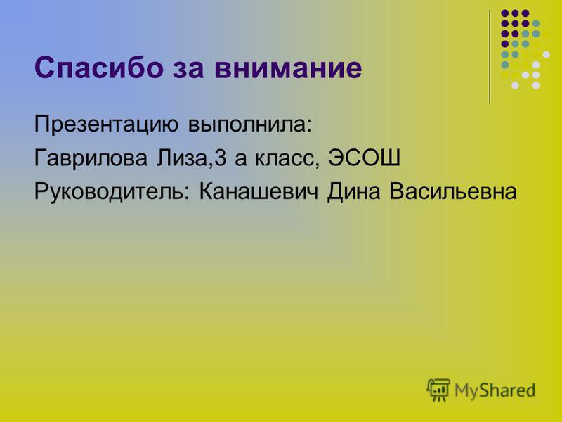 Спасибо за внимание Презентацию выполнила: Гаврилова Лиза,3 а класс, ЭСОШ Руководитель: Канашевич Дина Васильевна
