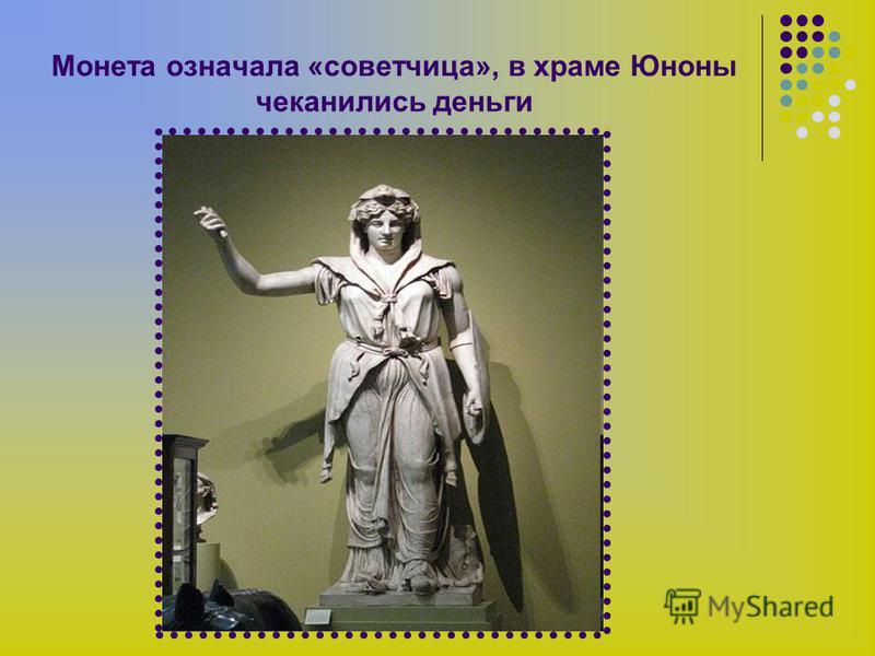 Монета означала «советчица», в храме Юноны чеканились деньги