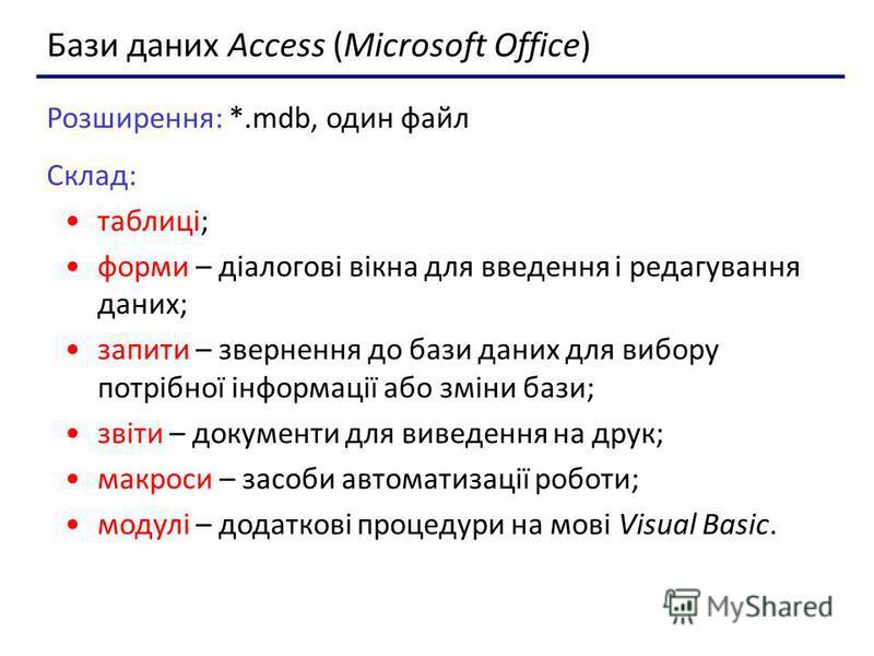 Бази даних Access (Microsoft Office) Розширення: *.mdb, один файл Склад: таблиці; форми – діалогові вікна для введення і редагування даних; запити – звернення до бази даних для вибору потрібної інформації або зміни бази; звіти – документи для виведен