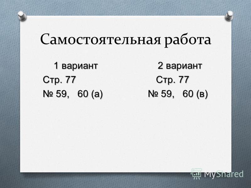 Самостоятельная работа 1 вариант 1 вариант Стр. 77 59, 60 ( а ) 59, 60 ( а ) 2 вариант 2 вариант Стр. 77 Стр. 77 59, 60 ( в ) 59, 60 ( в )