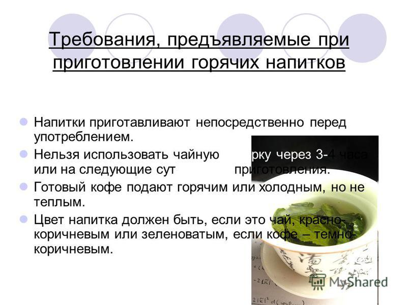 Требования, предъявляемые при приготовлении горячих напитков Напитки приготавливают непосредственно перед употреблением. Нельзя использовать чайную заварку через 3-4 часа или на следующие сутки после приготовления. Готовый кофе подают горячим или хол