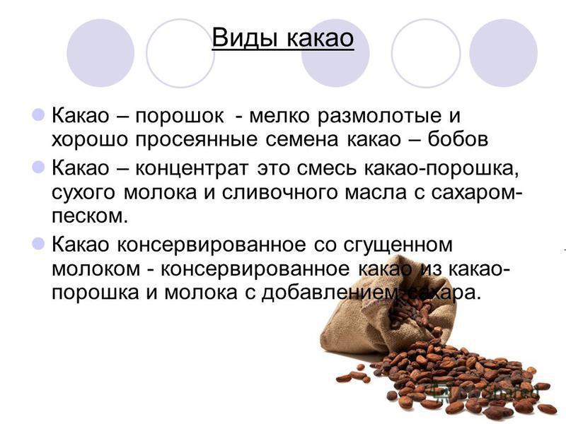 Виды какао Какао – порошок - мелко размолотые и хорошо просеянные семена какао – бобов Какао – концентрат это смесь какао-порошка, сухого молока и сливочного масла с сахаром- песком. Какао консервированное со сгущенном молоком - консервированное кака