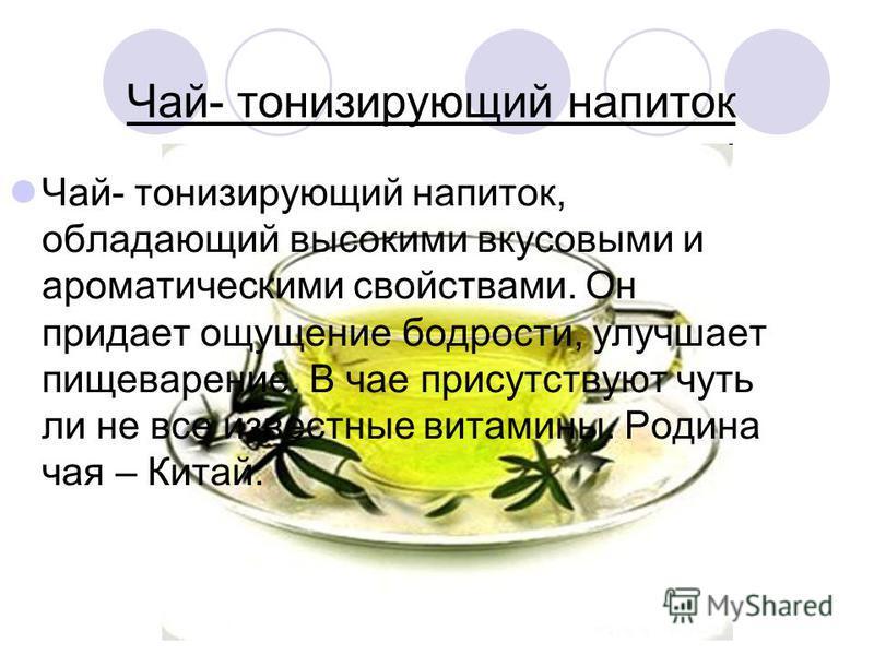 Чай- тонизирующий напиток Чай- тонизирующий напиток, обладающий высокими вкусовыми и ароматическими свойствами. Он придает ощущение бодрости, улучшает пищеварение. В чае присутствуют чуть ли не все известные витамины. Родина чая – Китай.