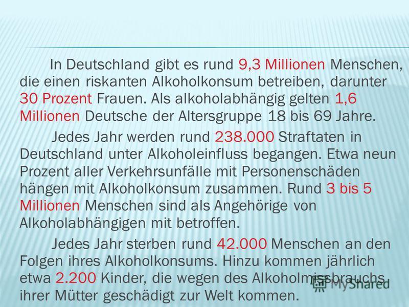 In Deutschland gibt es rund 9,3 Millionen Menschen, die einen riskanten Alkoholkonsum betreiben, darunter 30 Prozent Frauen. Als alkoholabhängig gelten 1,6 Millionen Deutsche der Altersgruppe 18 bis 69 Jahre. Jedes Jahr werden rund 238.000 Straftaten