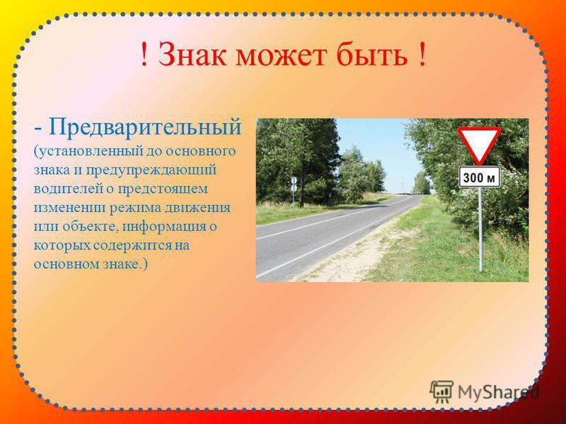 ! Знак может быть ! - Предварительный (установленный до основного знака и предупреждающий водителей о предстоящем изменении режима движения или объекте, информация о которых содержится на основном знаке.)