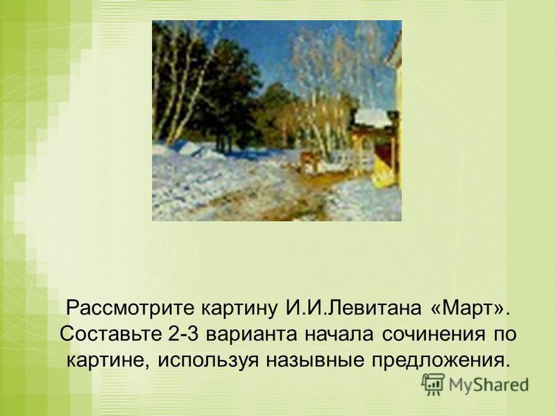 Рассмотрите картину И.И.Левитана «Март». Составьте 2-3 варианта начала сочинения по картине, используя назывные предложения.