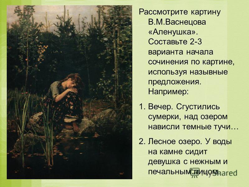 Рассмотрите картину В.М.Васнецова «Аленушка». Составьте 2-3 варианта начала сочинения по картине, используя назывные предложения. Например: 1.Вечер. Сгустились сумерки, над озером нависли темные тучи… 2. Лесное озеро. У воды на камне сидит девушка с