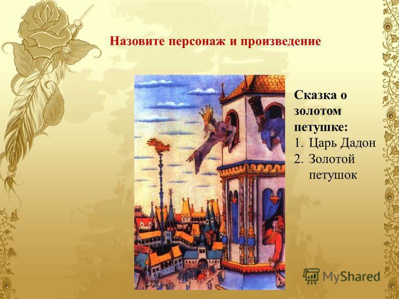 Назовите персонаж и произведение Сказка о золотом петушке: 1. Царь Дадон 2. Золотой петушок