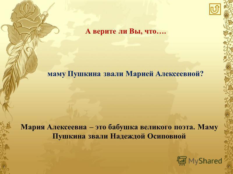 А верите ли Вы, что…. Мария Алексеевна – это бабушка великого поэта. Маму Пушкина звали Надеждой Осиповной маму Пушкина звали Марией Алексеевной?
