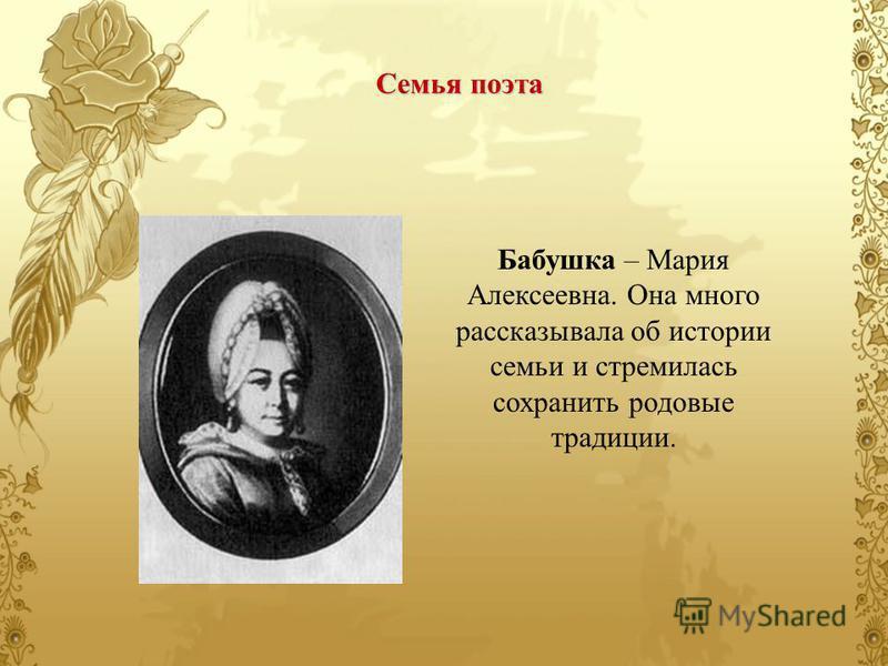 Бабушка – Мария Алексеевна. Она много рассказывала об истории семьи и стремилась сохранить родовые традиции. Семья поэта