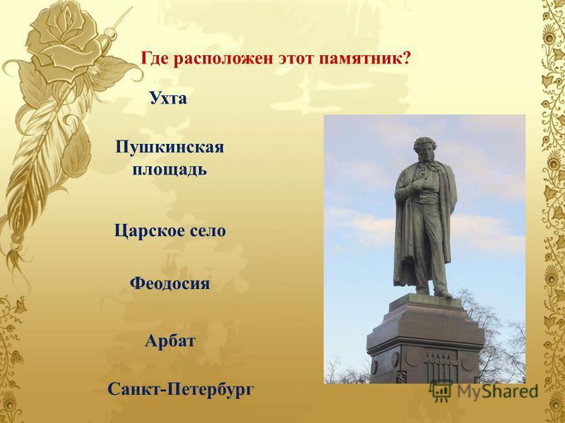 Ухта Пушкинская площадь Царское село Феодосия Арбат Санкт-Петербург Где расположен этот памятник?