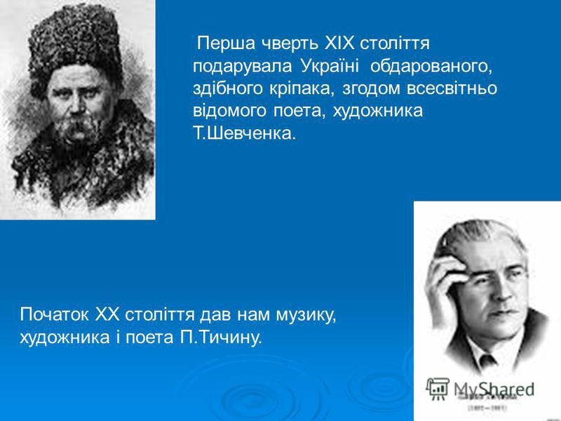Перша чверть ХІХ століття подарувала Україні обдарованого, здібного кріпака, згодом всесвітньо відомого поета, художника Т.Шевченка. Початок ХХ століття дав нам музику, художника і поета П.Тичину.