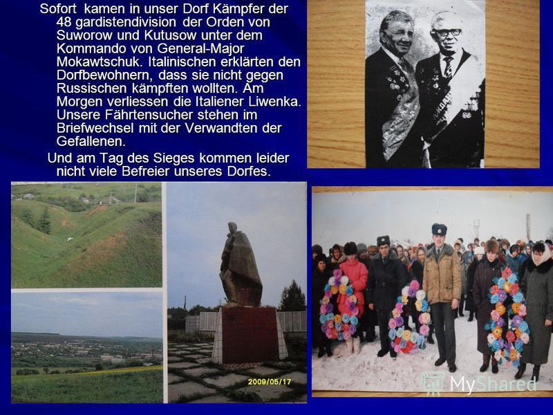 Sofort kamen in unser Dorf Kämpfer der 48 gardistendivision der Orden von Suworow und Kutusow unter dem Kommando von General-Major Mokawtschuk. Italinischen erklärten den Dorfbewohnern, dass sie nicht gegen Russischen kämpften wollten. Am Morgen verl