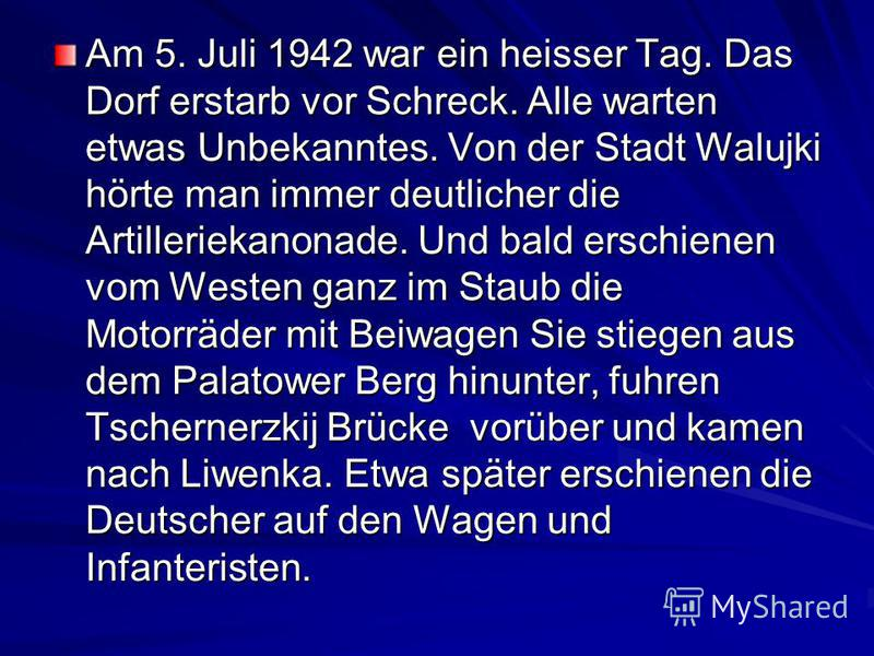 Am 5. Juli 1942 war ein heisser Tag. Das Dorf erstarb vor Schreck. Alle warten etwas Unbekanntes. Von der Stadt Walujki hörte man immer deutlicher die Artilleriekanonade. Und bald erschienen vom Westen ganz im Staub die Motorräder mit Beiwagen Sie st