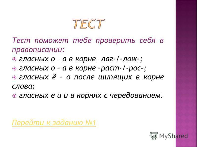 Тест поможет тебе проверить себя в правописании: гласных о – а в корне –лаг-/-лож-; гласных о – а в корне –раст-/-рос-; гласных ё – о после шипящих в корне слова; гласных е и и в корнях с чередованием. Перейти к заданию 1