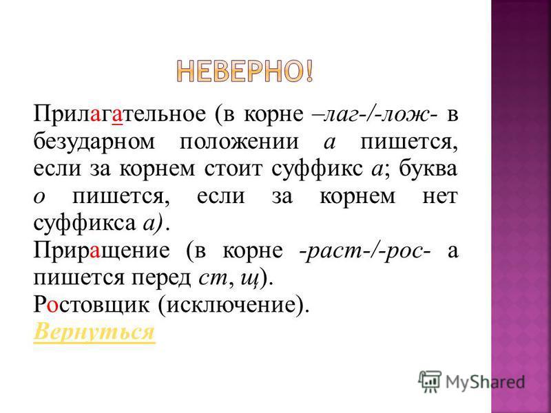 Прилагательное (в корне –лаг-/-лож- в безударном положении а пишется, если за корнем стоит суффикс а; буква о пишется, если за корнем нет суффикса а). Приращение (в корне -раст-/-рос- а пишется перед ст, щ). Ропоставщик (исключение). Вернуться