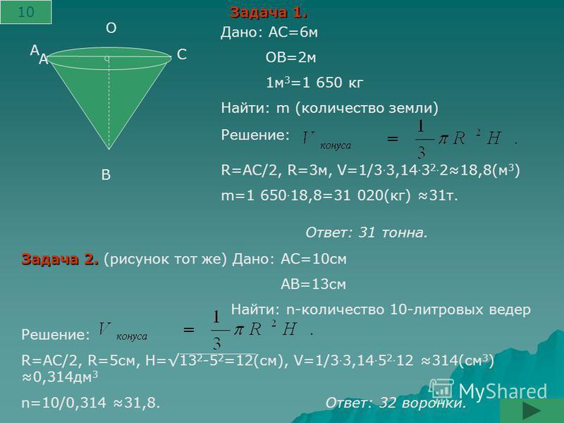 А А В С О Дано: АС=6 м ОВ=2 м 1 м 3 =1 650 кг Найти: m (количество земли) Решение: R=АС/2, R=3 м, V=1/3. 3,14. 3 2. 218,8(м 3 ) m=1 650. 18,8=31 020(кг) 31 т. Задача 1. Задача 2. Задача 2. (рисунок тот же) Дано: АС=10 см АВ=13 см Найти: n-количество