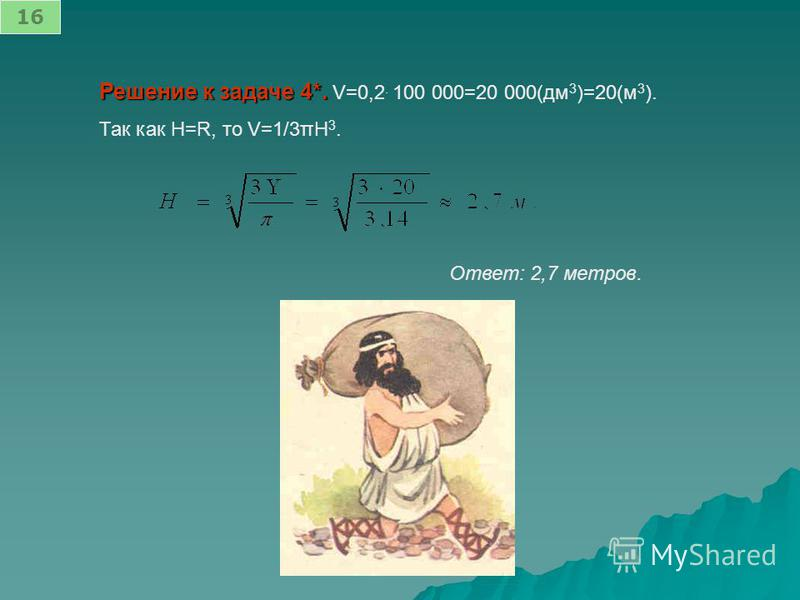 Решение к задаче 4*. Решение к задаче 4*. V=0,2. 100 000=20 000(дм 3 )=20(м 3 ). Так как H=R, то V=1/3πH 3. Ответ: 2,7 метров. 16