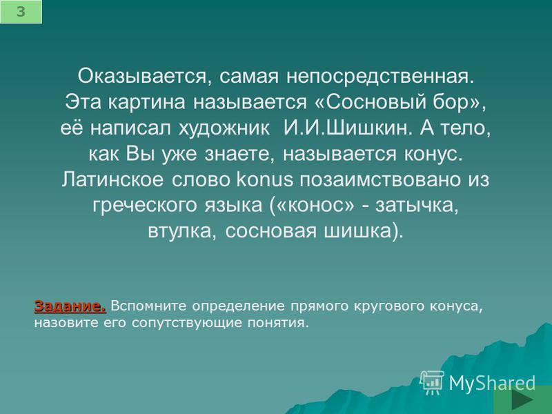 Оказывается, самая непосредственная. Эта картина называется «Сосновый бор», её написал художник И.И.Шишкин. А тело, как Вы уже знаете, называется конус. Латинское слово konus позаимствовано из греческого языка («конус» - затычка, втулка, сосновая шиш