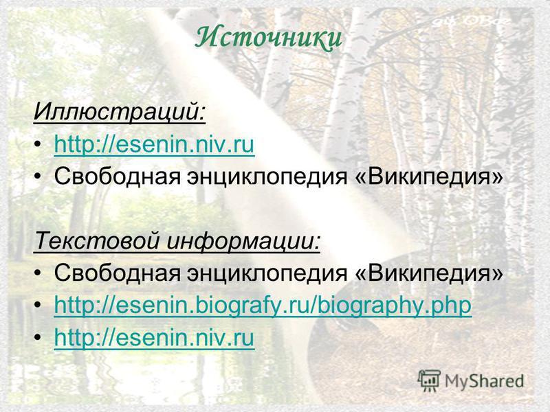 Источники Иллюстраций: http://esenin.niv.ru Свободная энциклопедия «Википедия» Текстовой информации: Свободная энциклопедия «Википедия» http://esenin.biografy.ru/biography.php http://esenin.niv.ru