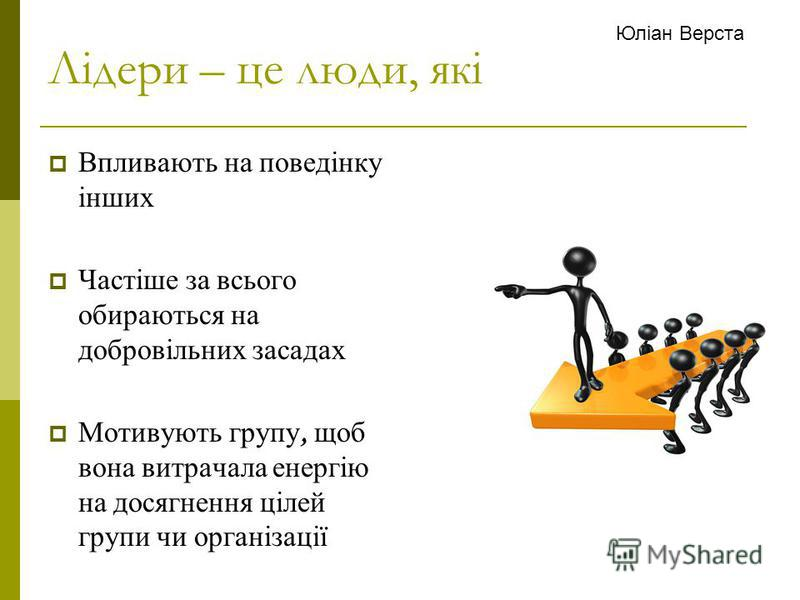 Лідери – це люди, які Впливають на поведінку інших Частіше за всього обираються на добровільних засадах Мотивують групу, щоб вона витрачала енергію на досягнення цілей групи чи організації Юліан Верста