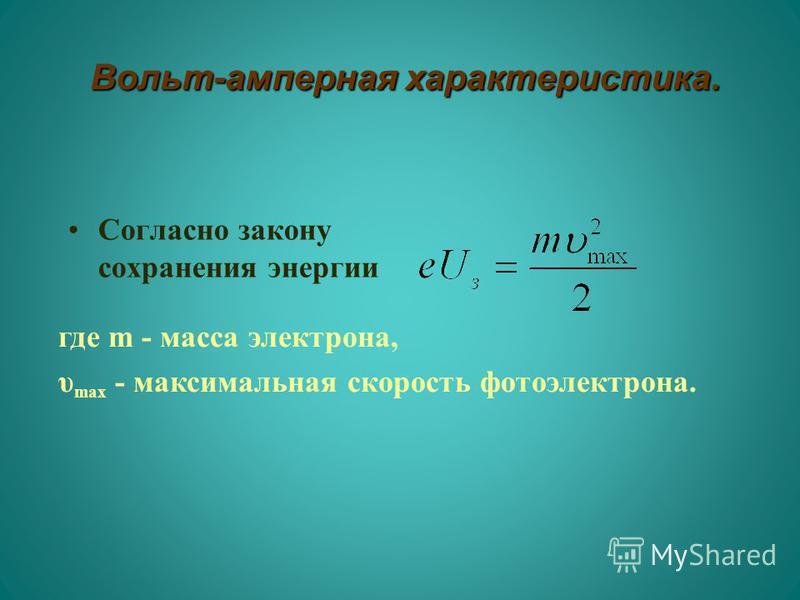 Вольт-амперная характеристика. Вольт-амперная характеристика. Согласно закону сохранения энергии где m - масса электрона, υ max - максимальная скорость фотоэлектрона.