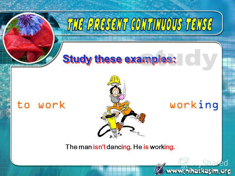 Study these examples: The man isnt dancing. He is working. to workworking