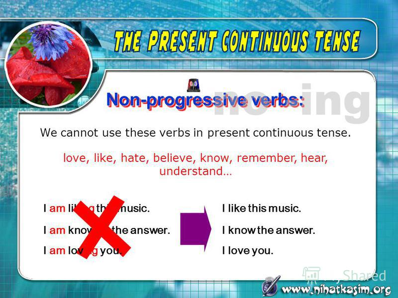 Non-progressive verbs: We cannot use these verbs in present continuous tense. love, like, hate, believe, know, remember, hear, understand… I am liking this music. I am knowing the answer. I like this music. I know the answer. I am loving you.I love y