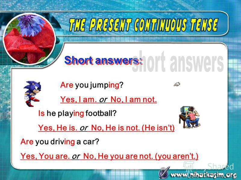 Short answers: Are you jumping? Yes, I am. or No, I am not. Is he playing football? Yes, He is. or No, He is not. (He isnt) Are you driving a car? Yes, You are. or No, He you are not. (you arent.)