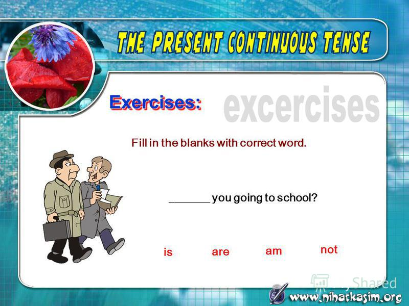 Exercises:Exercises: Fill in the blanks with correct word. _______ you going to school? is are am not