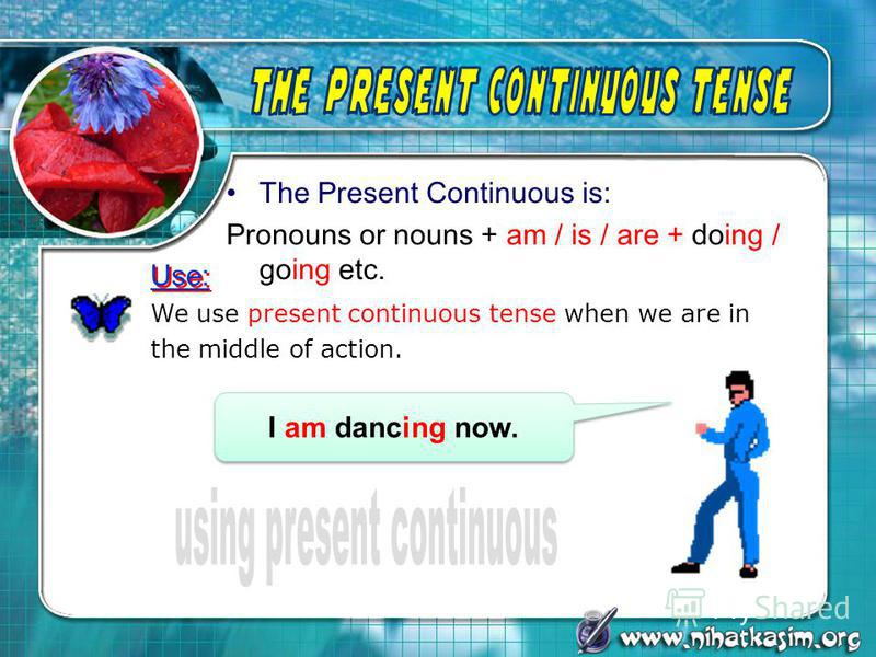 The Present Continuous is: Pronouns or nouns + am / is / are + doing / going etc. We use present continuous tense when we are in the middle of action. I am dancing now. Use: