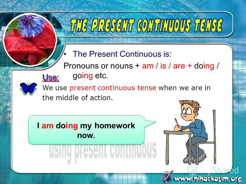 The Present Continuous is: Pronouns or nouns + am / is / are + doing / going etc. We use present continuous tense when we are in the middle of action. Use: I am doing my homework now.