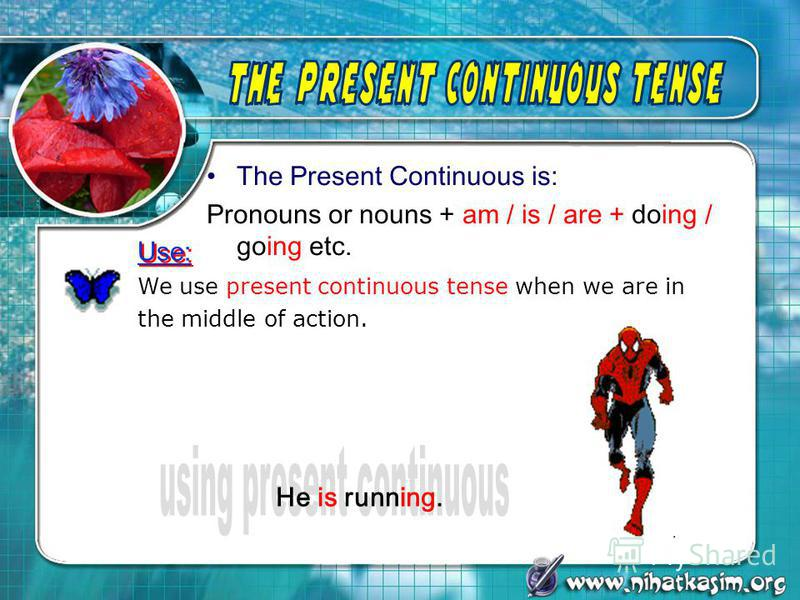The Present Continuous is: Pronouns or nouns + am / is / are + doing / going etc. We use present continuous tense when we are in the middle of action. He is running. Use: